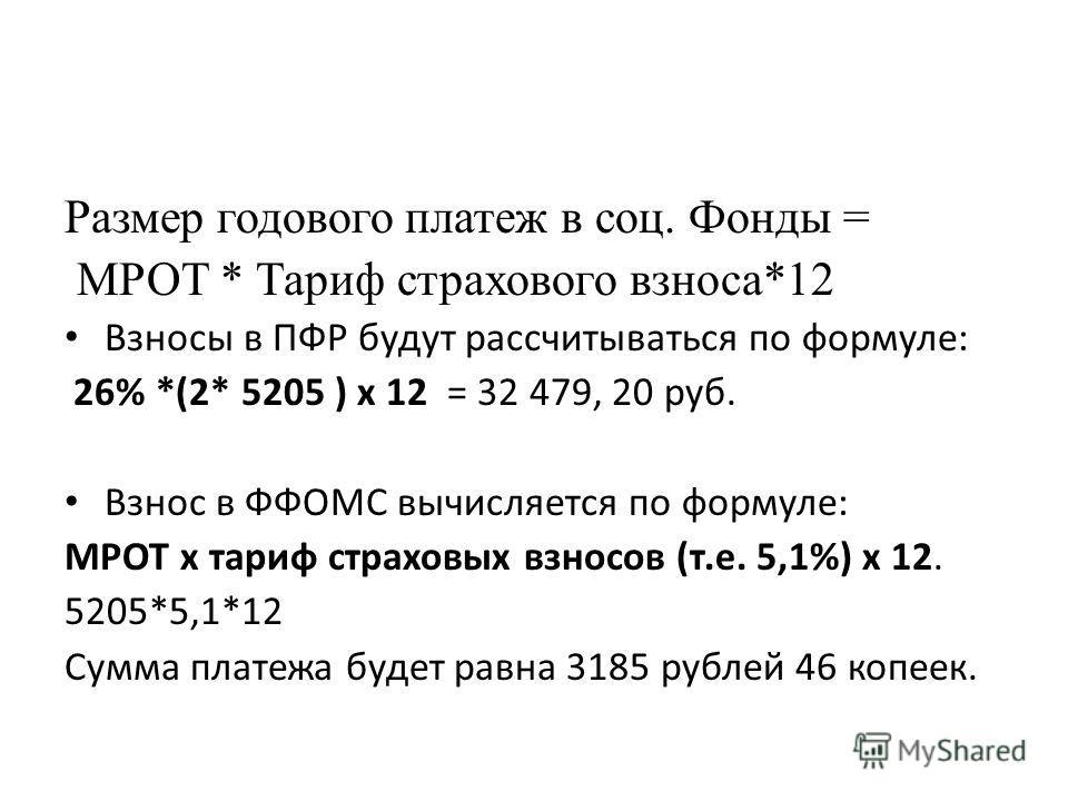Размер годового платеж в соц. Фонды = МРОТ * Тариф страхового взноса*12 Взносы в ПФР будут рассчитываться по формуле: 26% *(2* 5205 ) х 12 = 32 479, 20 руб. Взнос в ФФОМС вычисляется по формуле: МРОТ х тариф страховых взносов (т.е. 5,1%) х 12. 5205*5