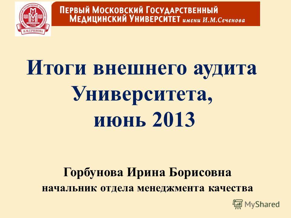 Итоги внешнего аудита Университета, июнь 2013 Горбунова Ирина Борисовна начальник отдела менеджмента качества