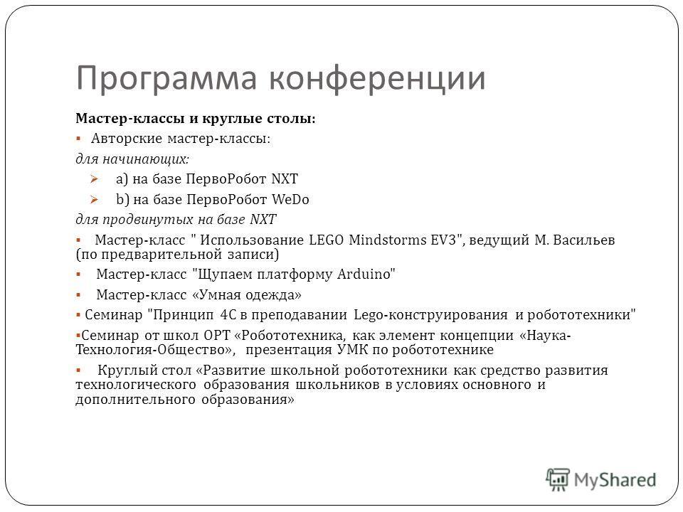 Программа конференции Мастер - классы и круглые столы : Авторские мастер - классы : для начинающих : a) на базе ПервоРобот NXT b) на базе ПервоРобот WeDo для продвинутых на базе NXT Мастер - класс