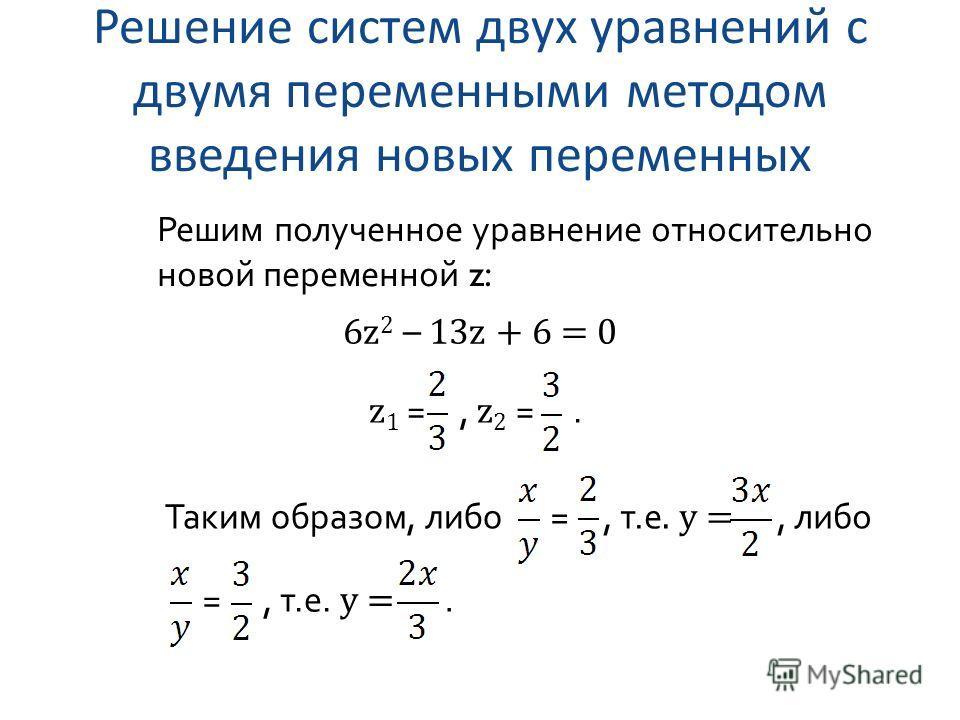 Решение систем двух уравнений с двумя переменными методом введения новых переменных Решим полученное уравнение относительно новой переменной z: 6z 2 – 13z + 6 = 0 z 1 =, z 2 =. Таким образом, либо=, т.е. y =, либо =, т.е. y =.