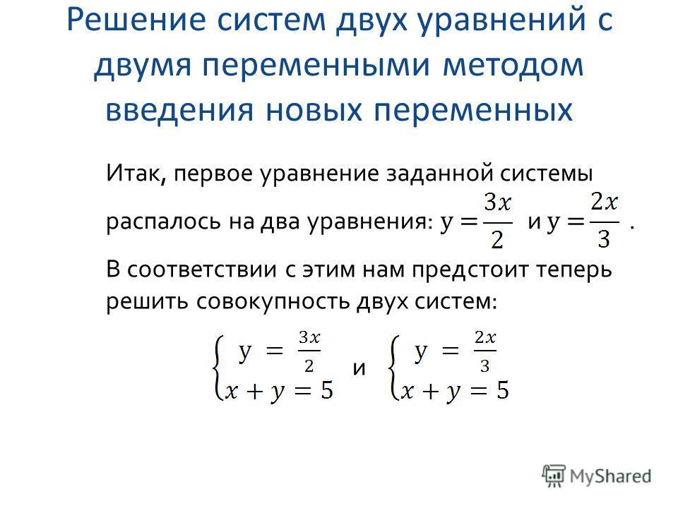 Решение систем двух уравнений с двумя переменными методом введения новых переменных Итак, первое уравнение заданной системы распалось на два уравнения: y = и y =. В соответствии с этим нам предстоит теперь решить совокупность двух систем: и
