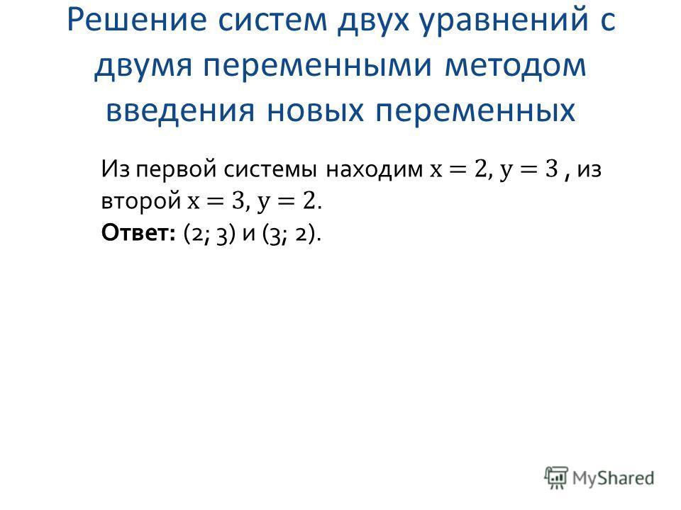 Решение систем двух уравнений с двумя переменными методом введения новых переменных Из первой системы находим x = 2, y = 3, из второй x = 3, y = 2. Ответ: (2; 3) и (3; 2).