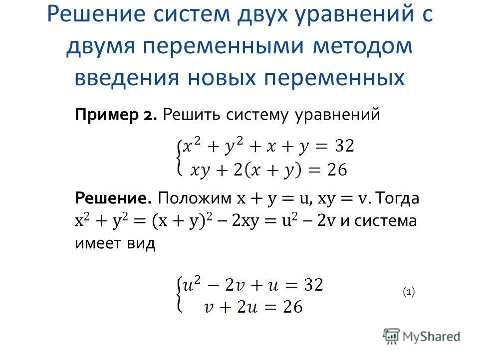 Решение систем двух уравнений с двумя переменными методом введения новых переменных Пример 2. Решить систему уравнений Решение. Положим x + y = u, xy = v. Тогда x 2 + y 2 = (x + y) 2 – 2xy = u 2 – 2v и система имеет вид (1)
