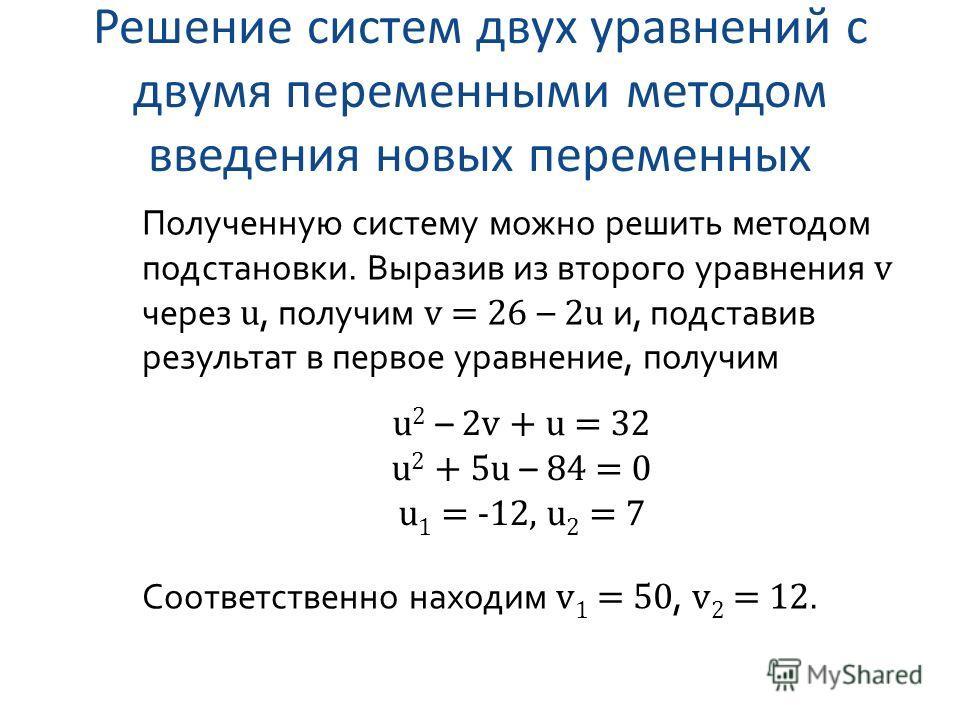Решение систем двух уравнений с двумя переменными методом введения новых переменных Полученную систему можно решить методом подстановки. Выразив из второго уравнения v через u, получим v = 26 – 2u и, подставив результат в первое уравнение, получим u