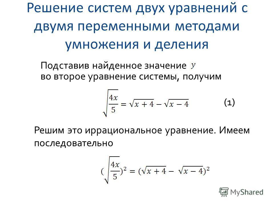 Решение систем двух уравнений с двумя переменными методами умножения и деления Подставив найденное значение во второе уравнение системы, получим (1) Решим это иррациональное уравнение. Имеем последовательно