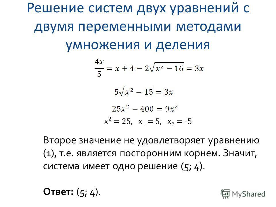 Решение систем двух уравнений с двумя переменными методами умножения и деления x 2 = 25, x 1 = 5, x 2 = -5 Второе значение не удовлетворяет уравнению (1), т.е. является посторонним корнем. Значит, система имеет одно решение (5; 4). Ответ: (5; 4).