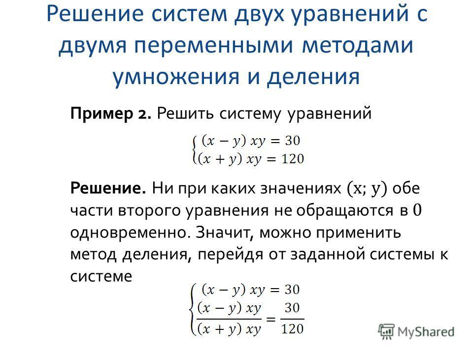 Решение систем двух уравнений с двумя переменными методами умножения и деления Пример 2. Решить систему уравнений Решение. Ни при каких значениях (x; y) обе части второго уравнения не обращаются в 0 одновременно. Значит, можно применить метод деления