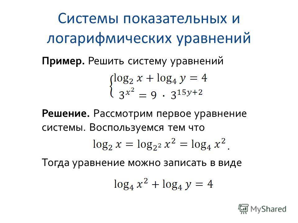 Системы показательных и логарифмических уравнений Пример. Решить систему уравнений Решение. Рассмотрим первое уравнение системы. Воспользуемся тем что. Тогда уравнение можно записать в виде