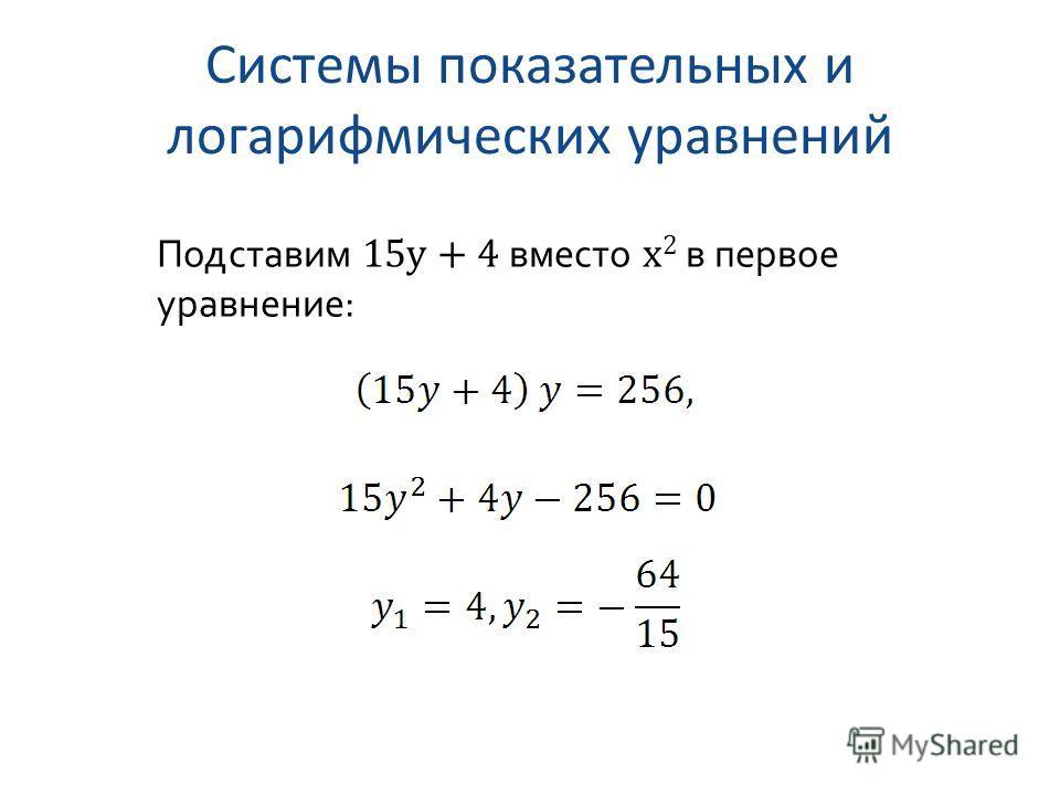 Системы показательных и логарифмических уравнений Подставим 15y + 4 вместо x 2 в первое уравнение: