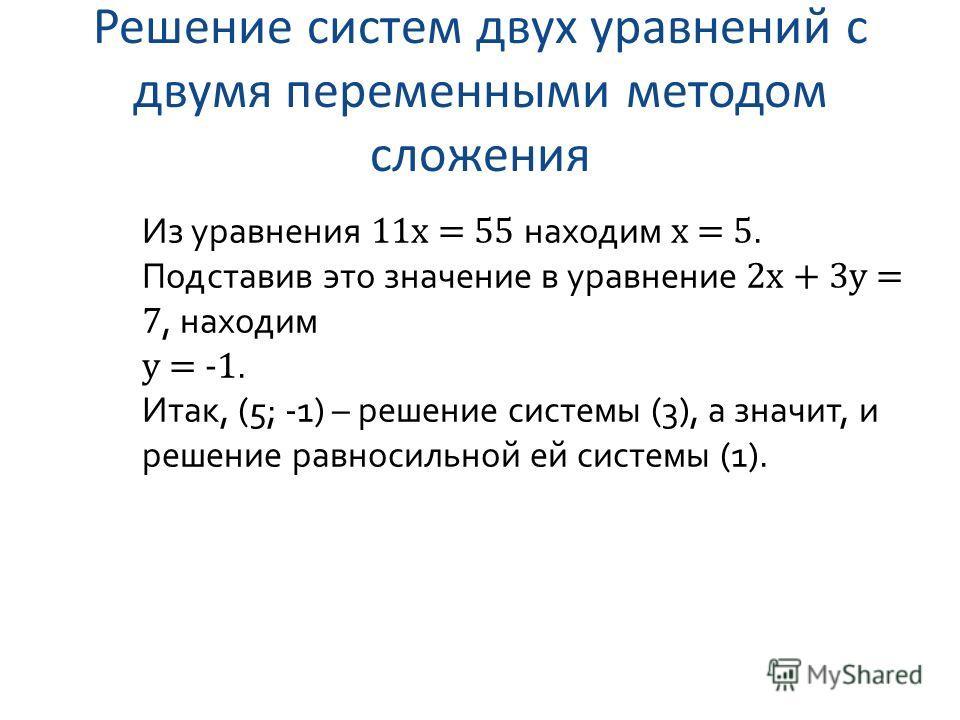 Решение систем двух уравнений с двумя переменными методом сложения Из уравнения 11x = 55 находим x = 5. Подставив это значение в уравнение 2x + 3y = 7, находим y = -1. Итак, (5; -1) – решение системы (3), а значит, и решение равносильной ей системы (