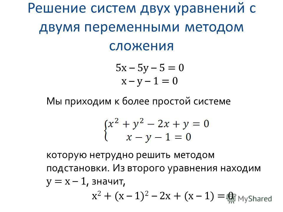 Решение систем двух уравнений с двумя переменными методом сложения 5x – 5y – 5 = 0 x – y – 1 = 0 Мы приходим к более простой системе которую нетрудно решить методом подстановки. Из второго уравнения находим y = x – 1, значит, x 2 + (x – 1) 2 – 2x + (