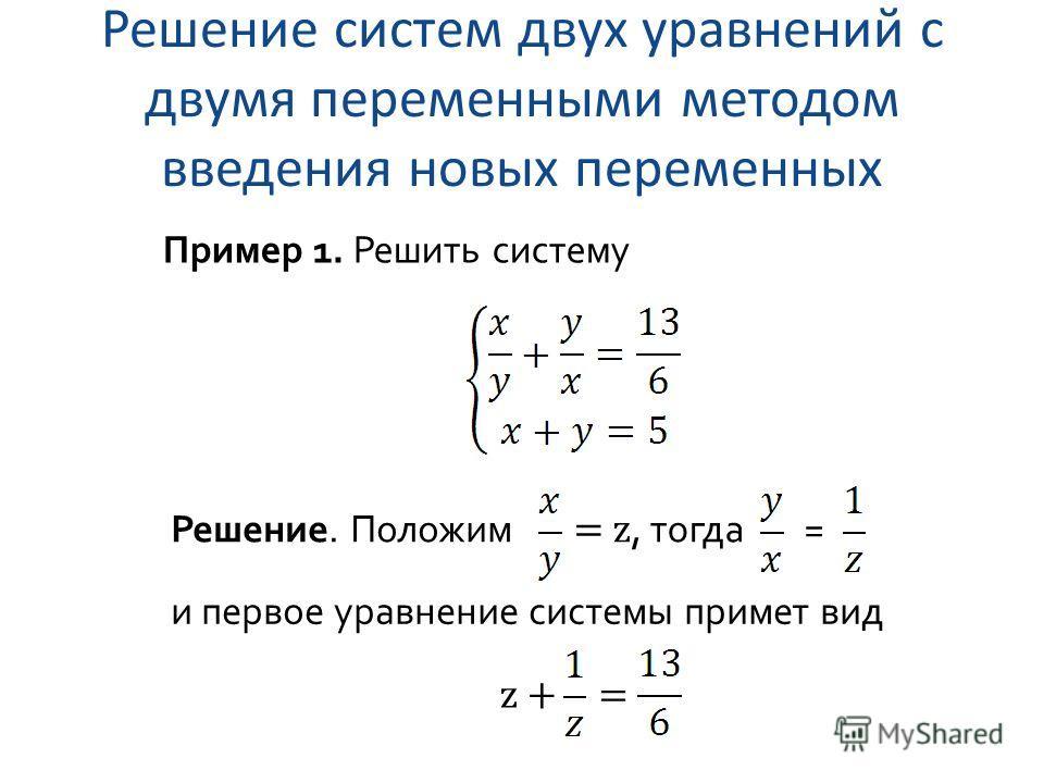 Решение систем двух уравнений с двумя переменными методом введения новых переменных Пример 1. Решить систему Решение. Положим = z, тогда = и первое уравнение системы примет вид z +=
