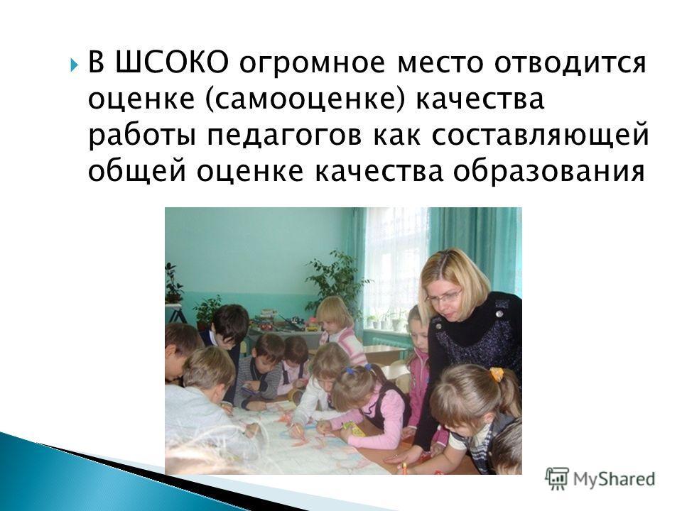 В ШСОКО огромное место отводится оценке (самооценке) качества работы педагогов как составляющей общей оценке качества образования