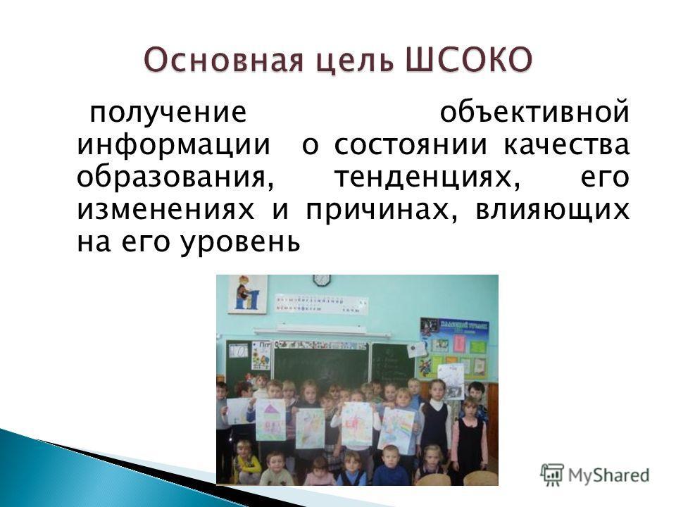 получение объективной информации о состоянии качества образования, тенденциях, его изменениях и причинах, влияющих на его уровень