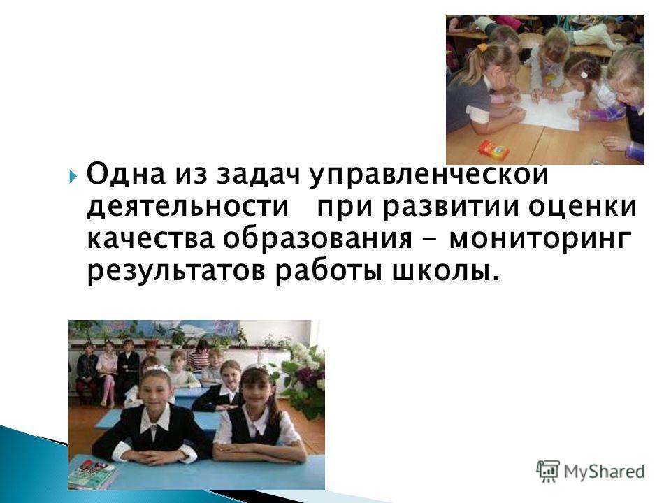 Одна из задач управленческой деятельности при развитии оценки качества образования - мониторинг результатов работы школы.