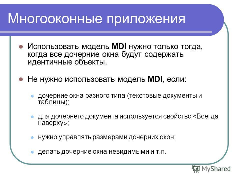 Многооконные приложения Использовать модель MDI нужно только тогда, когда все дочерние окна будут содержать идентичные объекты. Не нужно использовать модель MDI, если: дочерние окна разного типа (текстовые документы и таблицы); для дочернего документ