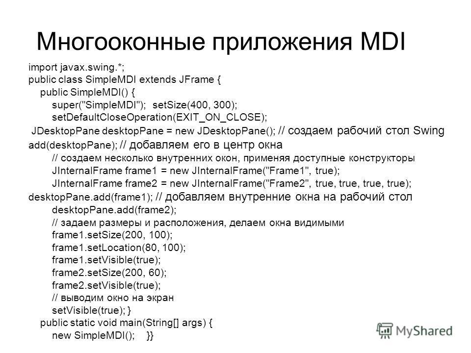Многооконные приложения MDI import javax.swing.*; public class SimpleMDI extends JFrame { public SimpleMDI() { super(