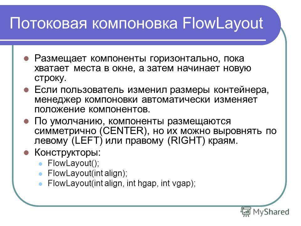Потоковая компоновка FlowLayout Размещает компоненты горизонтально, пока хватает места в окне, а затем начинает новую строку. Если пользователь изменил размеры контейнера, менеджер компоновки автоматически изменяет положение компонентов. По умолчанию