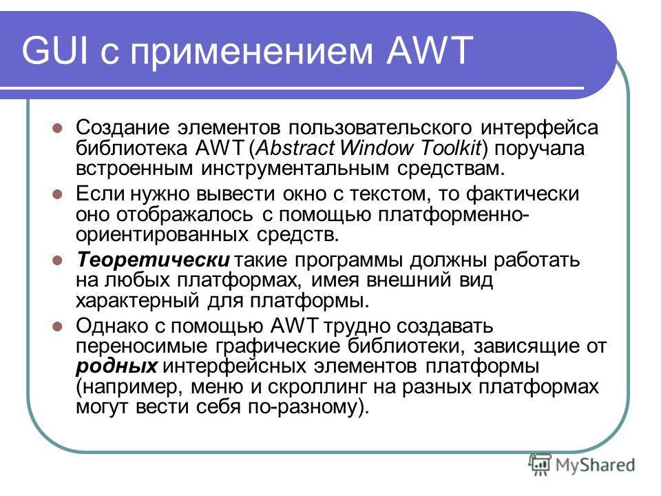GUI с применением AWT Создание элементов пользовательского интерфейса библиотека AWT (Аbstract Window Toolkit) поручала встроенным инструментальным средствам. Если нужно вывести окно с текстом, то фактически оно отображалось с помощью платформенно- о