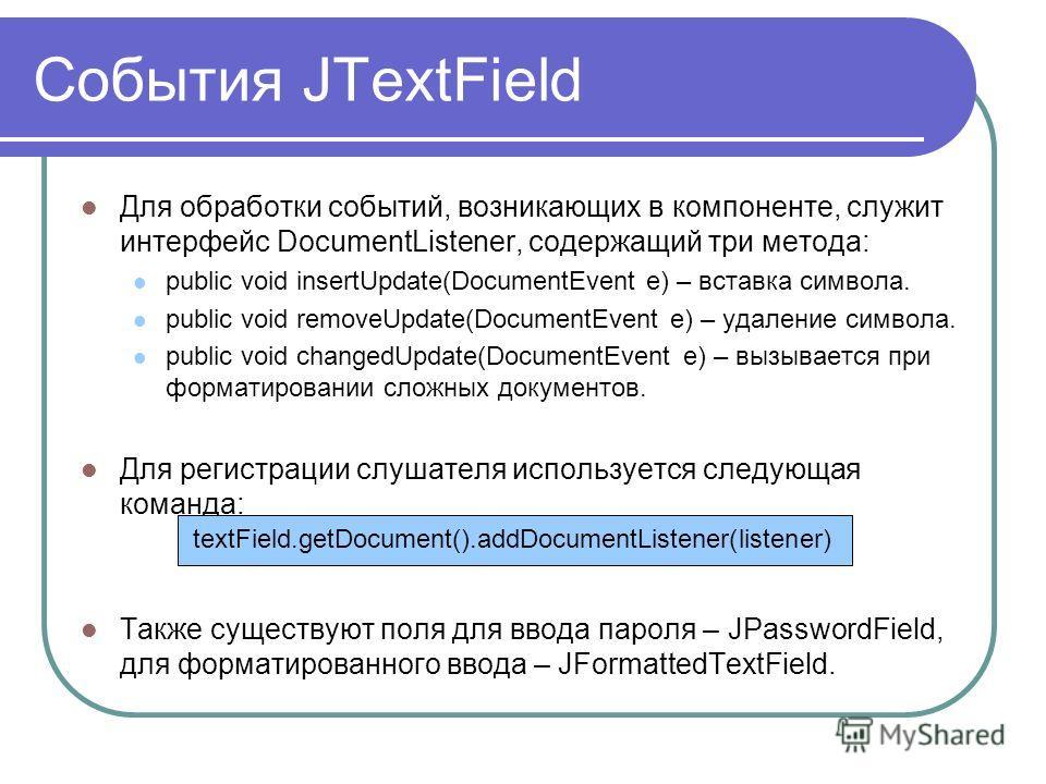 События JTextField Для обработки событий, возникающих в компоненте, служит интерфейс DocumentListener, содержащий три метода: public void insertUpdate(DocumentEvent e) – вставка символа. public void removeUpdate(DocumentEvent e) – удаление символа. p