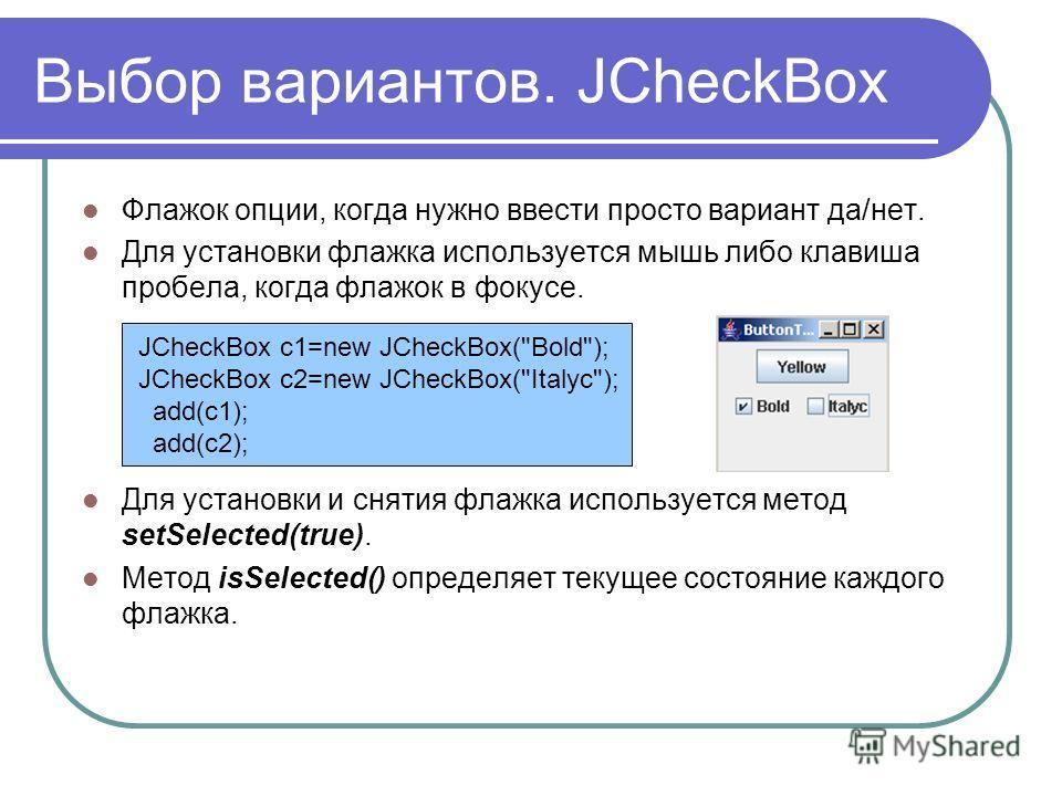 Выбор вариантов. JCheckBox Флажок опции, когда нужно ввести просто вариант да/нет. Для установки флажка используется мышь либо клавиша пробела, когда флажок в фокусе. Для установки и снятия флажка используется метод setSelected(true). Метод isSelecte
