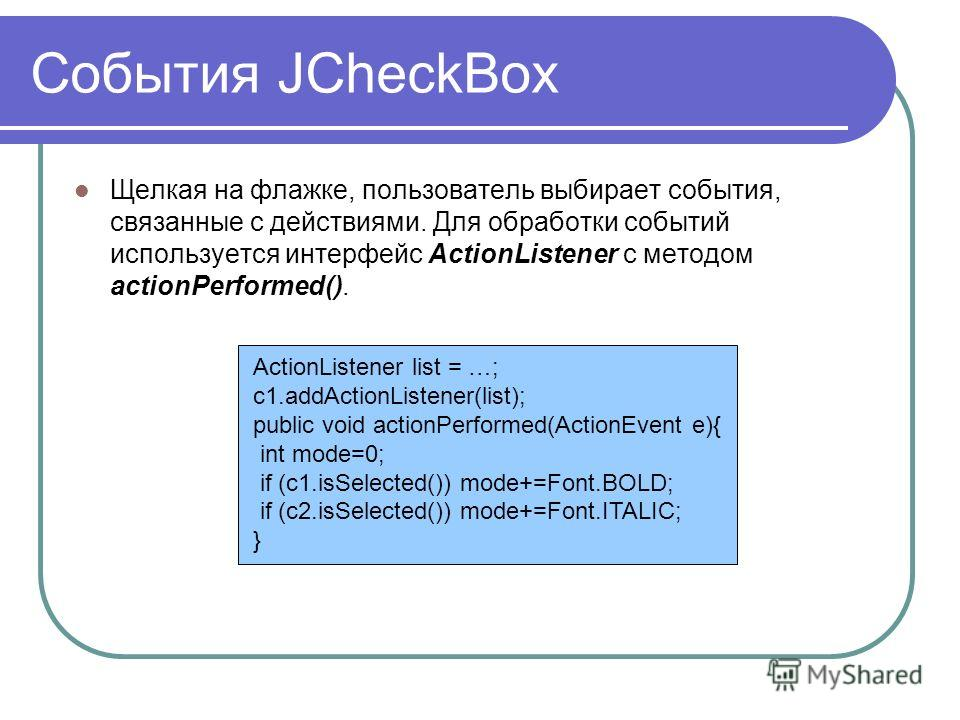 События JCheckBox Щелкая на флажке, пользователь выбирает события, связанные с действиями. Для обработки событий используется интерфейс ActionListener с методом actionPerformed(). ActionListener list = …; c1.addActionListener(list); public void actio