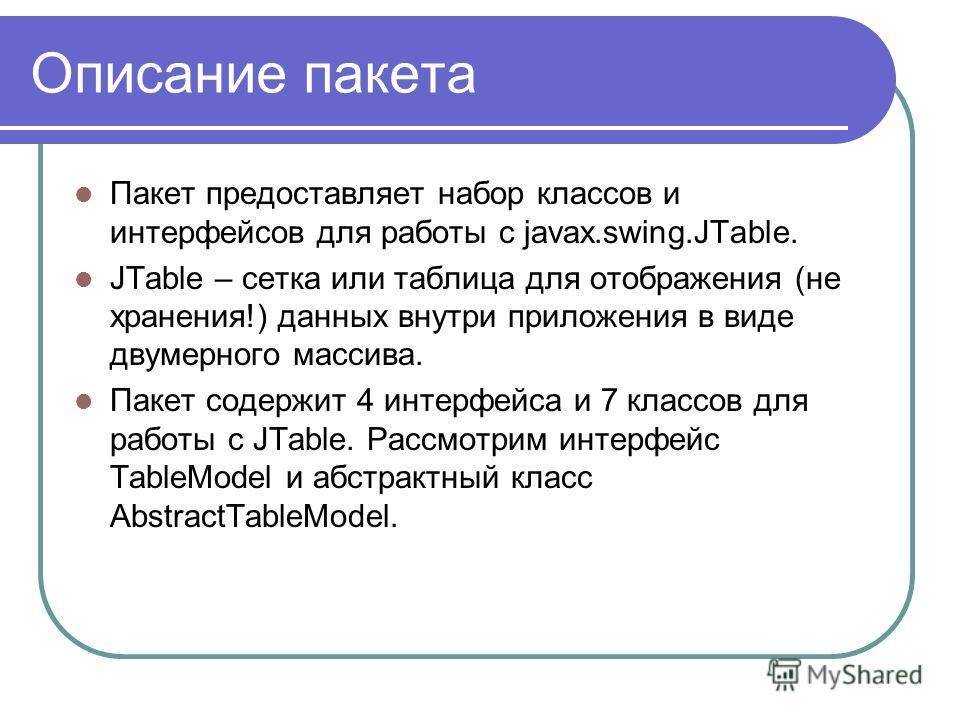 Описание пакета Пакет предоставляет набор классов и интерфейсов для работы с javax.swing.JTable. JTable – сетка или таблица для отображения (не хранения!) данных внутри приложения в виде двумерного массива. Пакет содержит 4 интерфейса и 7 классов для