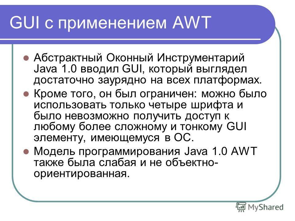 GUI с применением AWT Абстрактный Оконный Инструментарий Java 1.0 вводил GUI, который выглядел достаточно заурядно на всех платформах. Кроме того, он был ограничен: можно было использовать только четыре шрифта и было невозможно получить доступ к любо