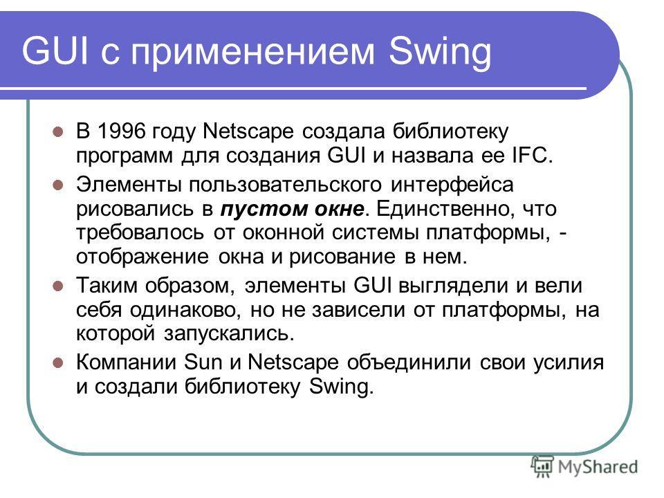 GUI с применением Swing В 1996 году Netscape создала библиотеку программ для создания GUI и назвала ее IFC. Элементы пользовательского интерфейса рисовались в пустом окне. Единственно, что требовалось от оконной системы платформы, - отображение окна