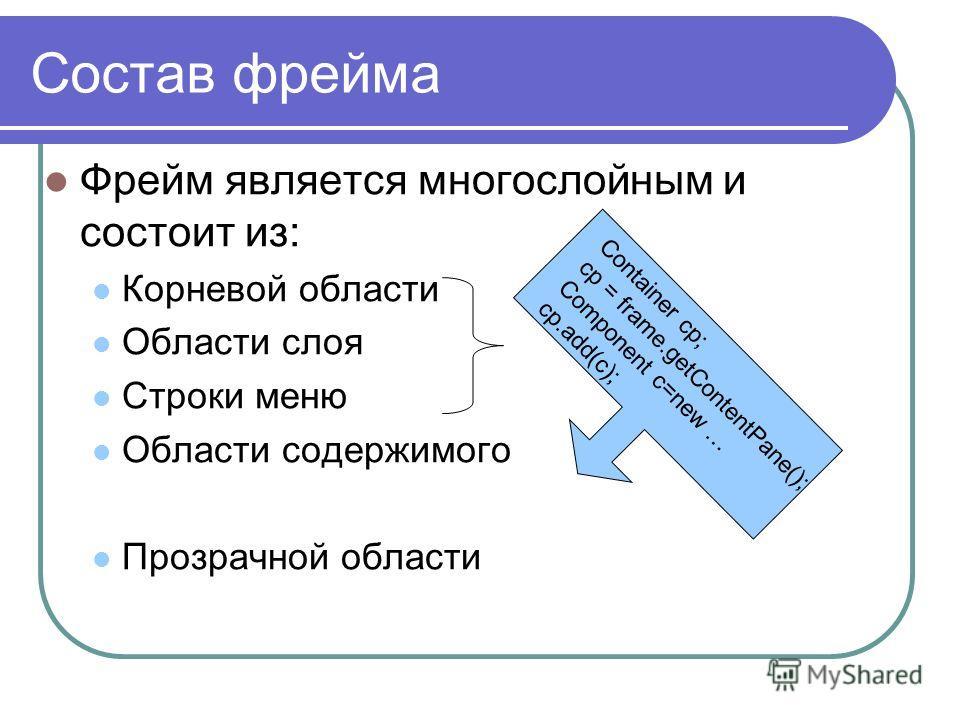 Состав фрейма Фрейм является многослойным и состоит из: Корневой области Области слоя Строки меню Области содержимого Прозрачной области Container cp; cp = frame.getContentPane(); Component c=new … cp.add(c);