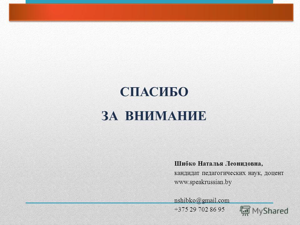 СПАСИБО ЗА ВНИМАНИЕ Шибко Наталья Леонидовна, кандидат педагогических наук, доцент www.speakrussian.by nshibko@gmail.com +375 29 702 86 95