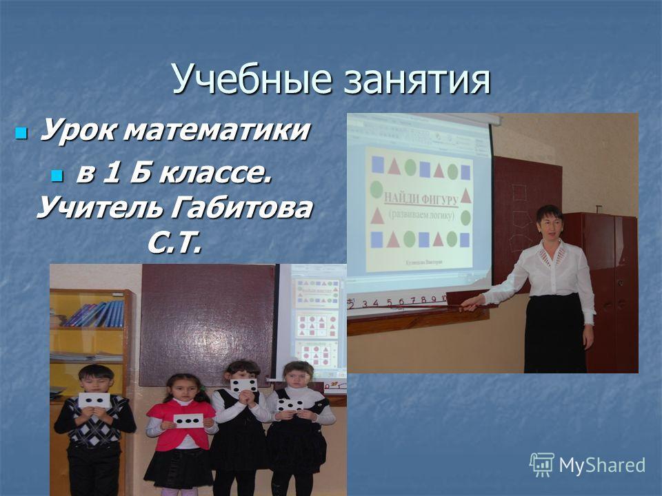 Учебные занятия Урок математики Урок математики в 1 Б классе. Учитель Габитова С.Т. в 1 Б классе. Учитель Габитова С.Т.