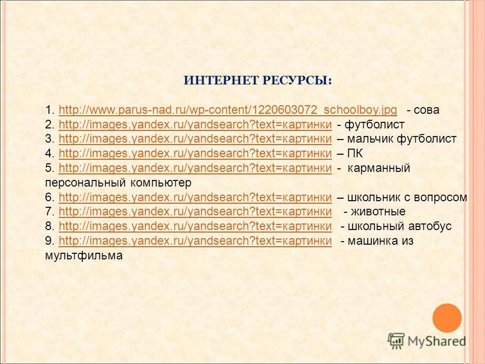 ИНТЕРНЕТ РЕСУРСЫ: 1. http://www.parus-nad.ru/wp-content/1220603072_schoolboy.jpg - соваhttp://www.parus-nad.ru/wp-content/1220603072_schoolboy.jpg 2. http://images.yandex.ru/yandsearch?text=картинки - футболистhttp://images.yandex.ru/yandsearch?text=