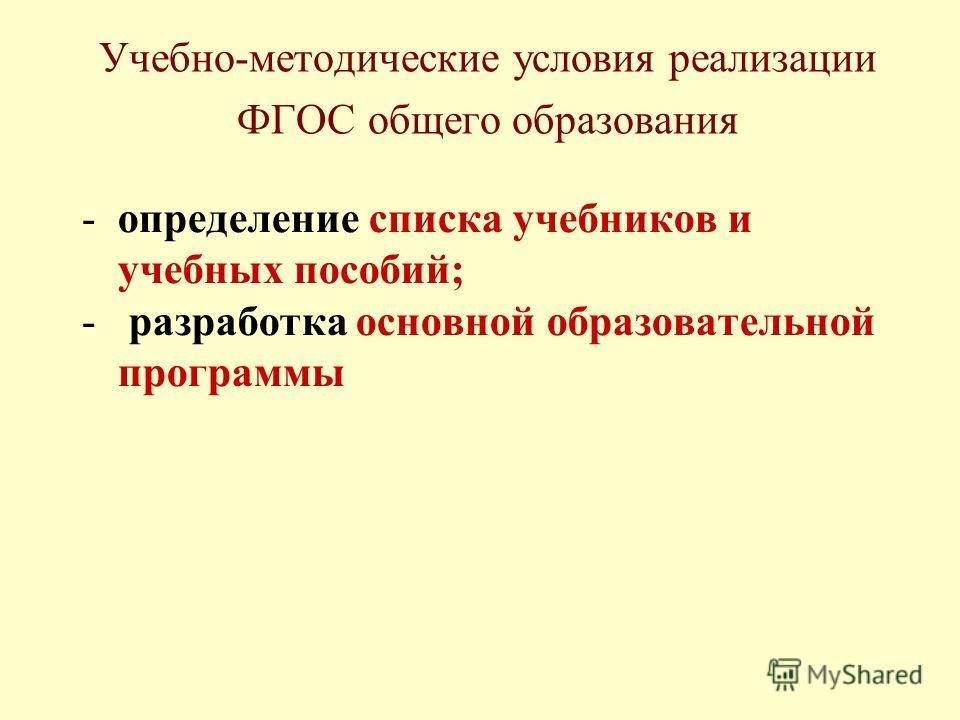 Учебно-методические условия реализации ФГОС общего образования -определение списка учебников и учебных пособий; - разработка основной образовательной программы