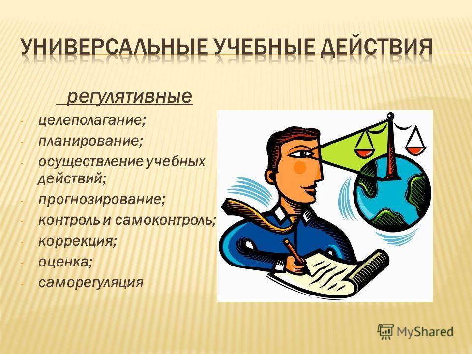 регулятивные - целеполагание; - планирование; - осуществление учебных действий; - прогнозирование; - контроль и самоконтроль; - коррекция; - оценка; - саморегуляция