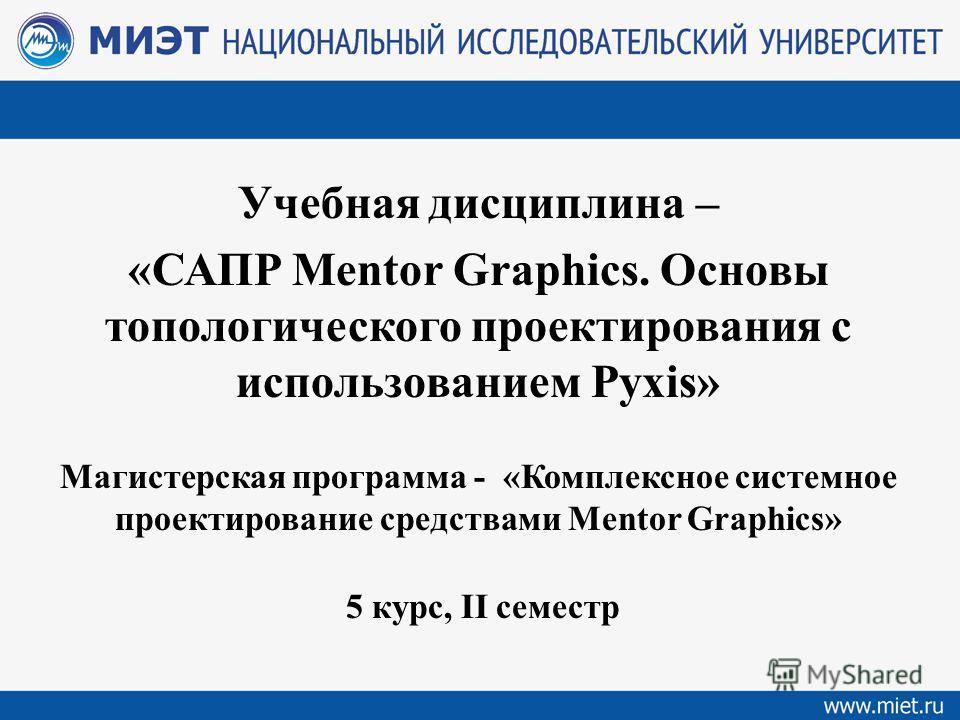 Учебная дисциплина – «САПР Mentor Graphics. Основы топологического проектирования с использованием Pyxis» Магистерская программа - «Комплексное системное проектирование средствами Mentor Graphics» 5 курс, II семестр