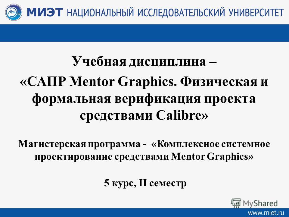 Учебная дисциплина – «САПР Mentor Graphics. Физическая и формальная верификация проекта средствами Calibre» Магистерская программа - «Комплексное системное проектирование средствами Mentor Graphics» 5 курс, II семестр