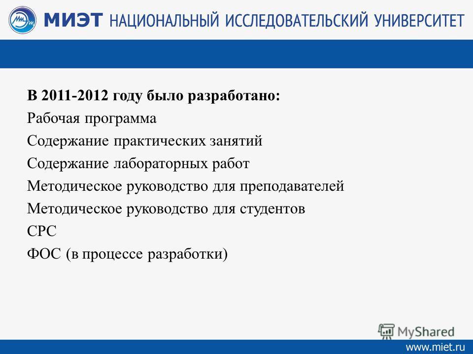 В 2011-2012 году было разработано: Рабочая программа Содержание практических занятий Содержание лабораторных работ Методическое руководство для преподавателей Методическое руководство для студентов СРС ФОС (в процессе разработки)