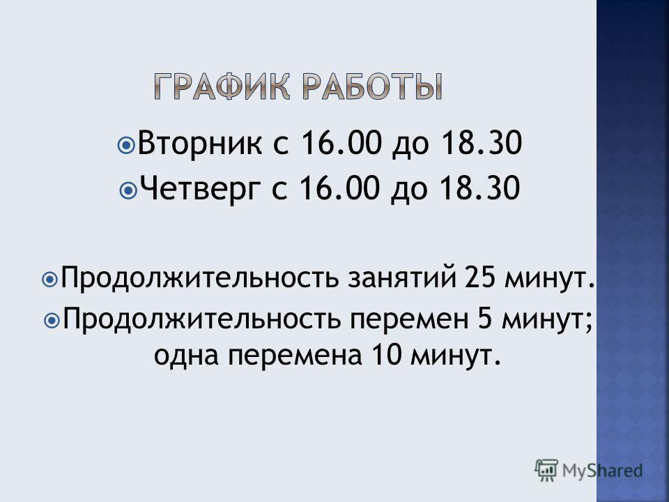 Вторник с 16.00 до 18.30 Четверг с 16.00 до 18.30 Продолжительность занятий 25 минут. Продолжительность перемен 5 минут; одна перемена 10 минут.