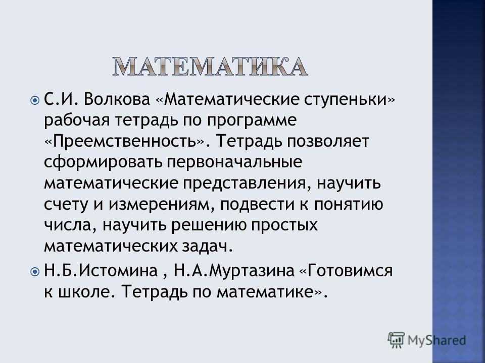 С.И. Волкова «Математические ступеньки» рабочая тетрадь по программе «Преемственность». Тетрадь позволяет сформировать первоначальные математические представления, научить счету и измерениям, подвести к понятию числа, научить решению простых математи