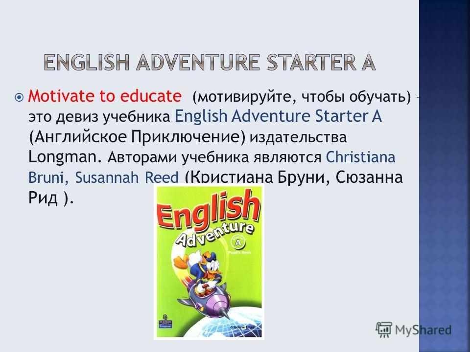 Motivate to educate (мотивируйте, чтобы обучать) – это девиз учебника English Adventure Starter A (Английское Приключение) издательства Longman. Авторами учебника являются Christiana Bruni, Susannah Reed (Кристиана Бруни, Сюзанна Рид ).
