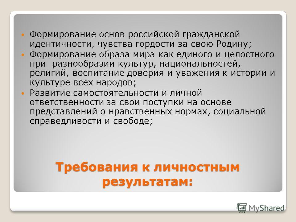 Требования к личностным результатам: Формирование основ российской гражданской идентичности, чувства гордости за свою Родину; Формирование образа мира как единого и целостного при разнообразии культур, национальностей, религий, воспитание доверия и у