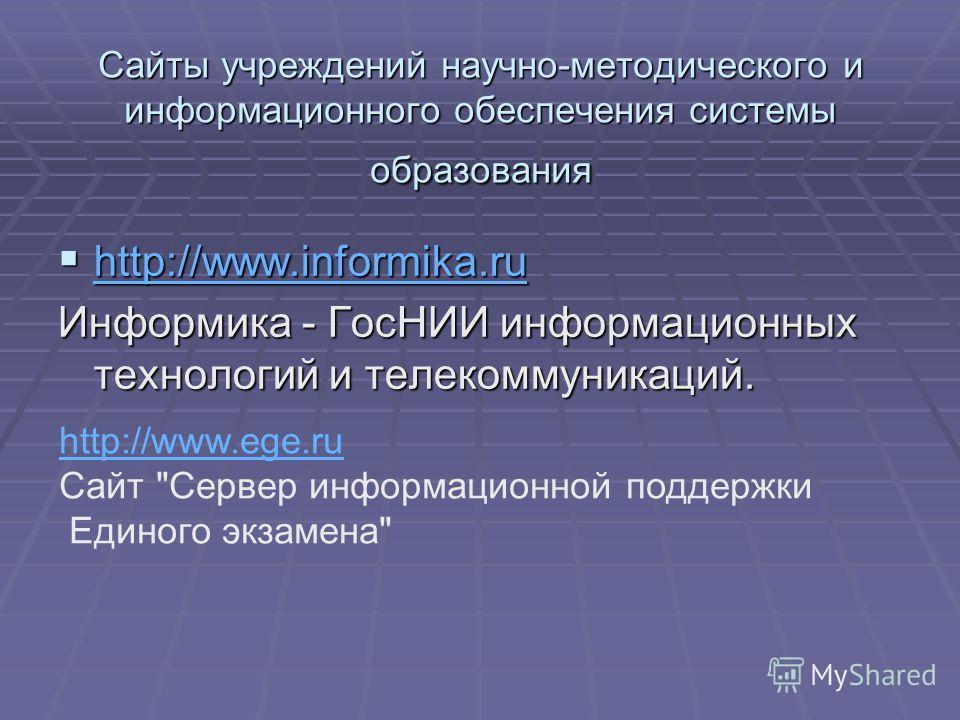 Сайты учреждений научно-методического и информационного обеспечения системы образования http://www.informika.ru http://www.informika.ru http://www.informika.ru Информика - ГосНИИ информационных технологий и телекоммуникаций. http://www.ege.ru Сайт