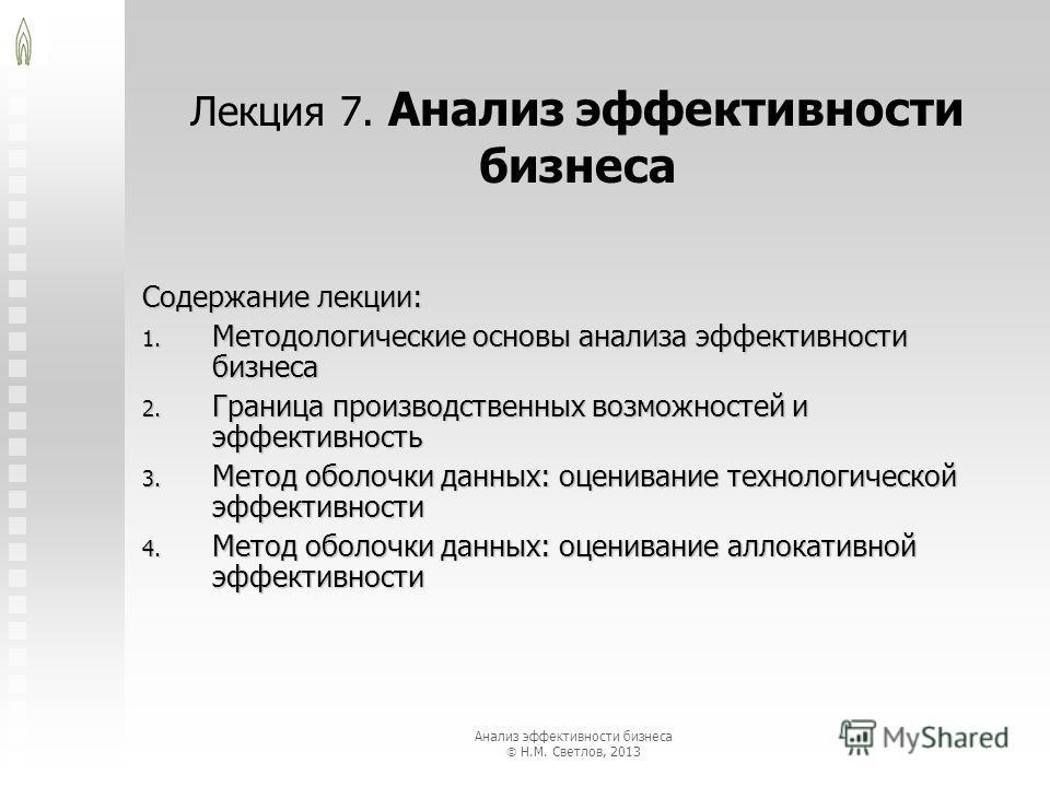 Лекция 7. Анализ эффективности бизнеса Содержание лекции: 1. Методологические основы анализа эффективности бизнеса 2. Граница производственных возможностей и эффективность 3. Метод оболочки данных: оценивание технологической эффективности 4. Метод об