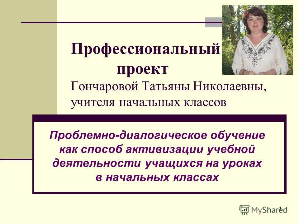Профессиональный проект Гончаровой Татьяны Николаевны, учителя начальных классов Проблемно-диалогическое обучение как способ активизации учебной деятельности учащихся на уроках в начальных классах 1