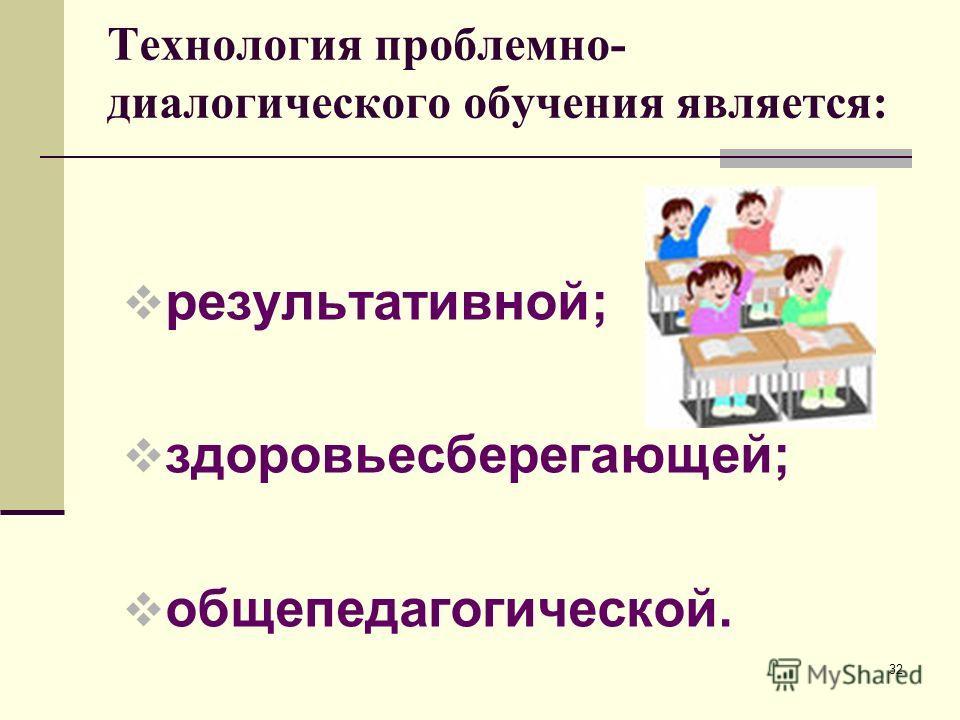 Технология проблемно- диалогического обучения является: результативной; здоровьесберегающей; общепедагогической. 32