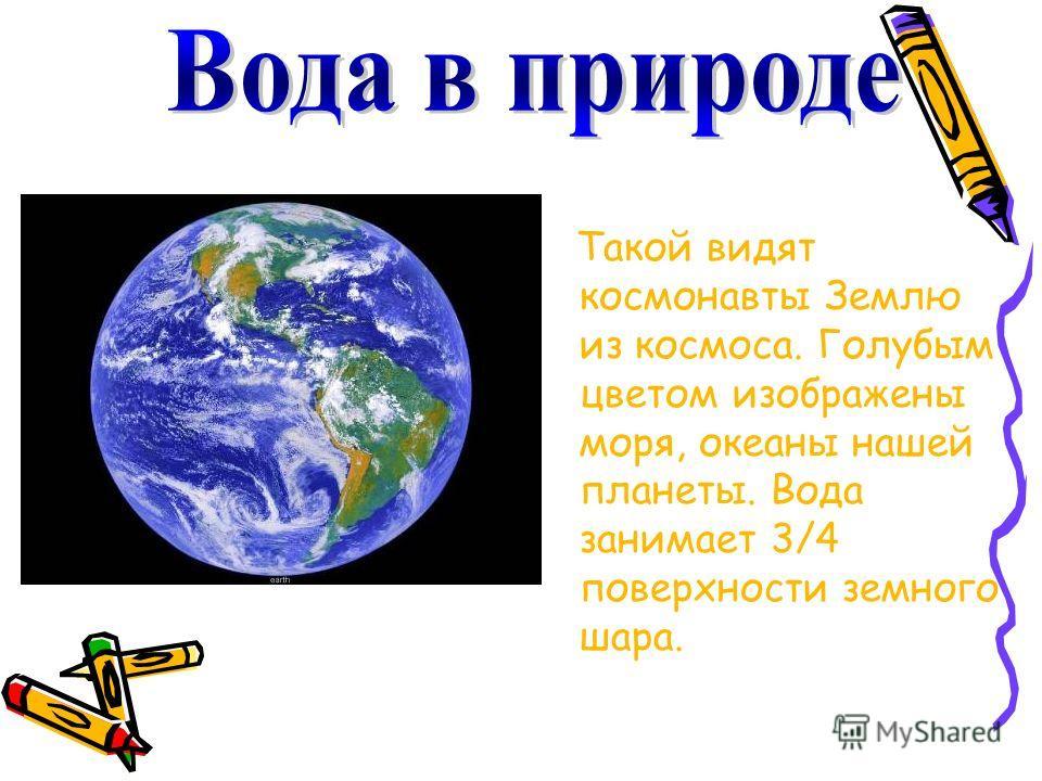 Такой видят космонавты Землю из космоса. Голубым цветом изображены моря, океаны нашей планеты. Вода занимает 3/4 поверхности земного шара.