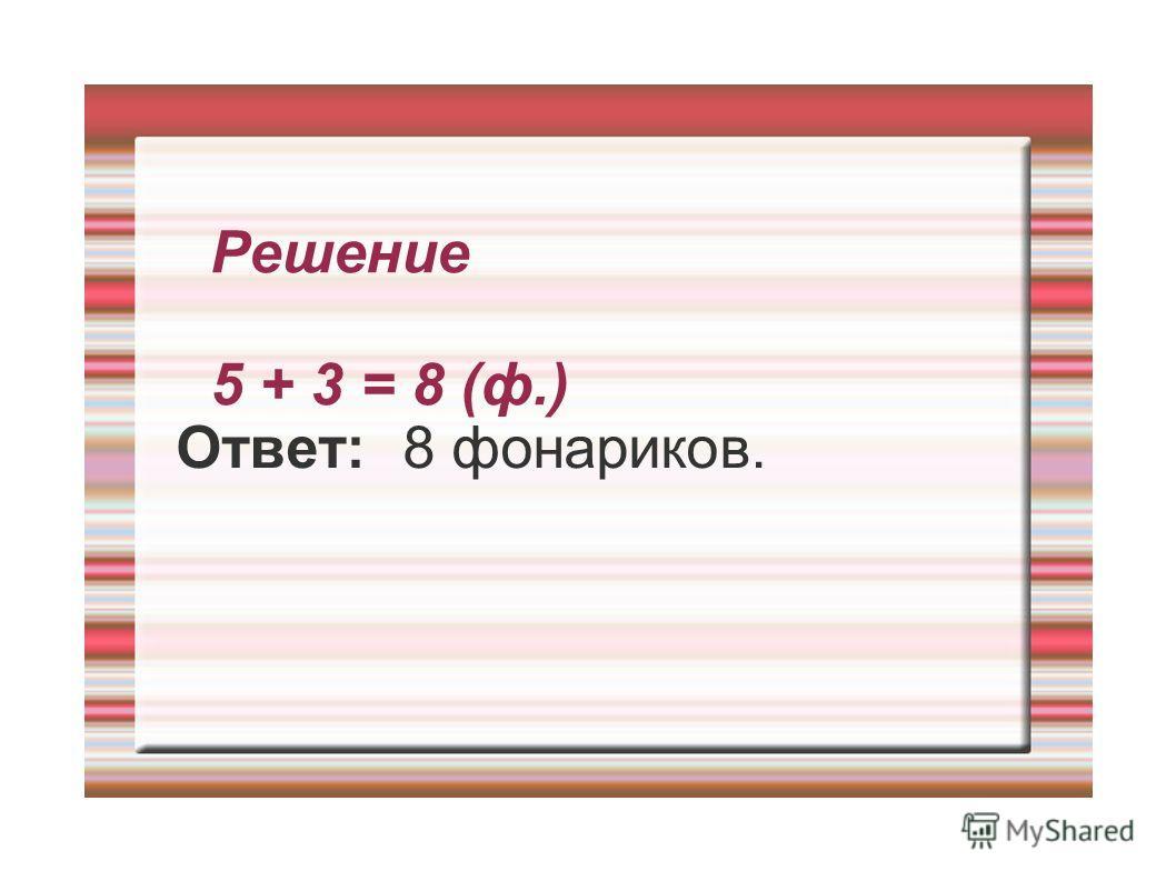 Решение 5 + 3 = 8 (ф.) Ответ: 8 фонариков.