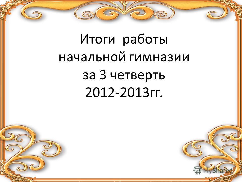 Итоги работы начальной гимназии за 3 четверть 2012-2013гг.