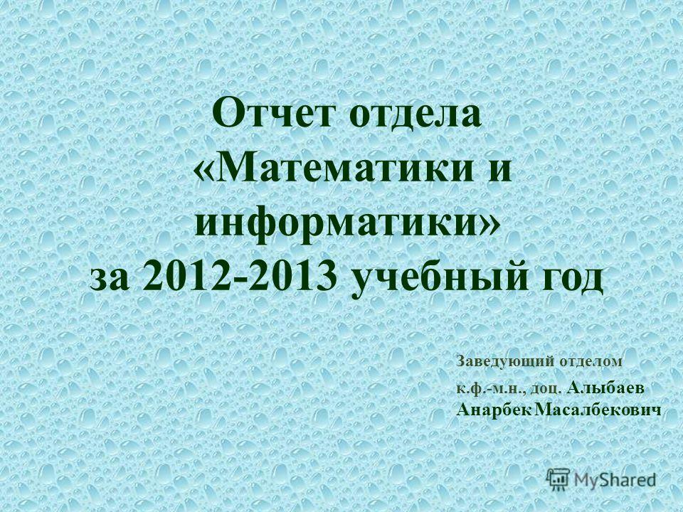 Отчет отдела «Математики и информатики» за 2012-2013 учебный год Заведующий отделом к.ф.-м.н., доц. Алыбаев Анарбек Масалбекович